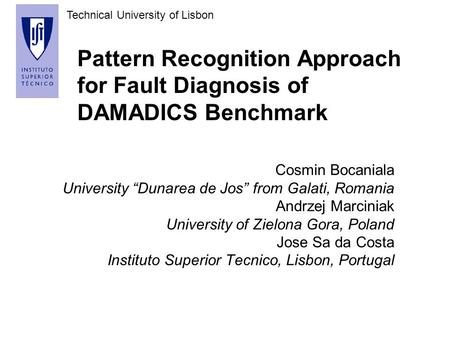 "Technical University of Lisbon Pattern Recognition Approach for Fault Diagnosis of DAMADICS Benchmark Cosmin Bocaniala University ""Dunarea de Jos"" from."