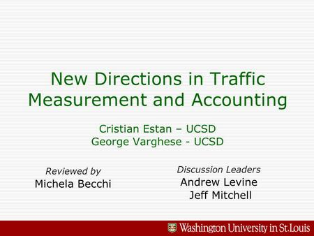 New Directions in Traffic Measurement and Accounting Cristian Estan – UCSD George Varghese - UCSD Reviewed by Michela Becchi Discussion Leaders Andrew.