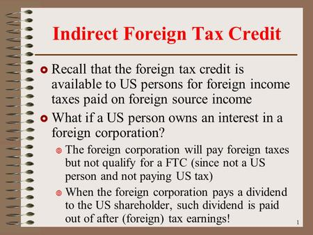 1 Indirect Foreign Tax Credit  Recall that the foreign tax credit is available to US persons for foreign income taxes paid on foreign source income 