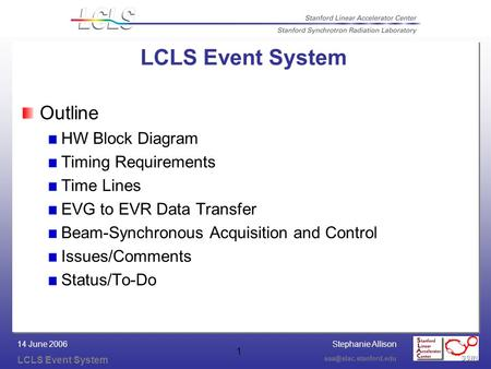 Stephanie Allison LCLS Event System 14 June 2006 1 LCLS Event System Outline HW Block Diagram Timing Requirements Time Lines EVG.