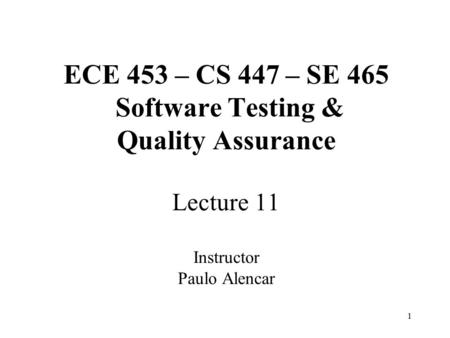 1 ECE 453 – CS 447 – SE 465 Software Testing & Quality Assurance Lecture 11 Instructor Paulo Alencar.
