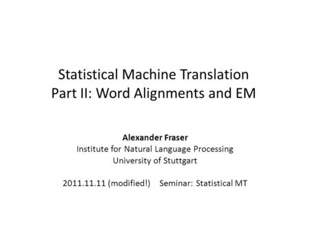 Statistical Machine Translation Part II: Word Alignments and EM Alexander Fraser Institute for Natural Language Processing University of Stuttgart 2011.11.11.