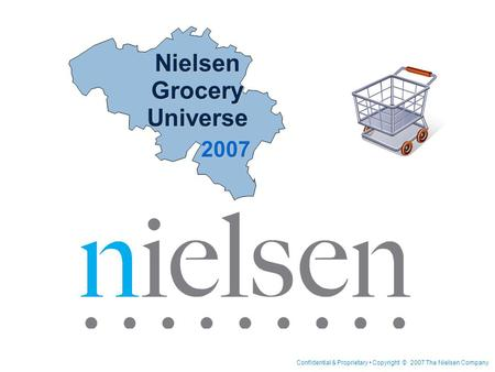 Confidential & Proprietary Copyright © 2007 The Nielsen Company Nielsen Grocery Universe 2007.