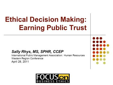 Ethical Decision Making: Earning Public Trust Sally Rhys, MS, SPHR, CCEP International Public Management Association: Human Resources Western Region Conference.