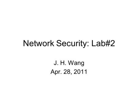 Network Security: Lab#2 J. H. Wang Apr. 28, 2011.