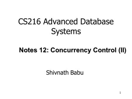 1 CS216 Advanced Database Systems Shivnath Babu Notes 12: Concurrency Control (II)