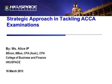 Strategic Approach in Tackling ACCA Examinations By: Ms. Alice IP BEcon, MBus, CPA (Aust.), CPA College of Business and Finance HKUSPACE 16 March 2013.