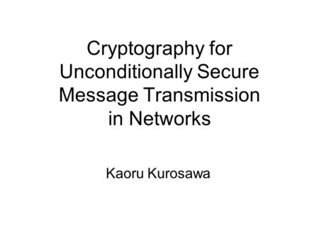 Cryptography for Unconditionally Secure Message Transmission in Networks Kaoru Kurosawa.