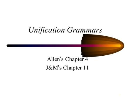1 Unification Grammars Allen ' s Chapter 4 J&M ' s Chapter 11.