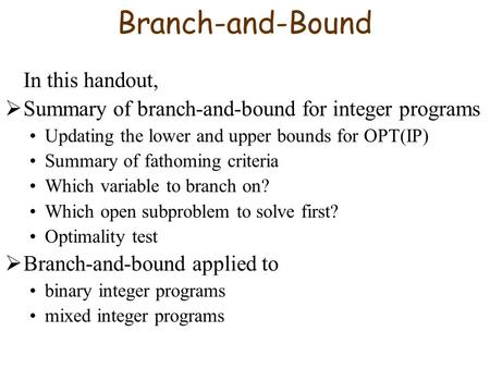 Branch-and-Bound In this handout,  Summary of branch-and-bound for integer programs Updating the lower and upper bounds for OPT(IP) Summary of fathoming.