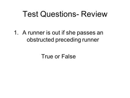Test Questions- Review 1.A runner is out if she passes an obstructed preceding runner True or False.