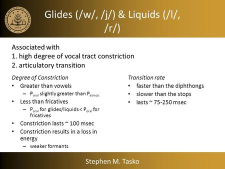 Glides (/w/, /j/) & Liquids (/l/, /r/) Degree of Constriction Greater than vowels – P oral slightly greater than P atmos Less than fricatives – P oral.