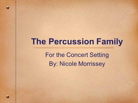 The Percussion Family For the Concert Setting By: Nicole Morrissey.