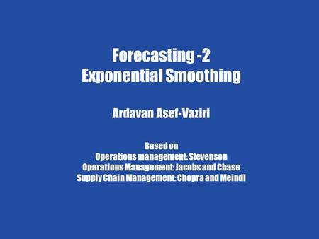 Exponential Smoothing 1 Ardavan Asef-Vaziri 6/4/2009 Forecasting-2 Chapter 7 Demand Forecasting in a Supply Chain Forecasting -2 Exponential Smoothing.