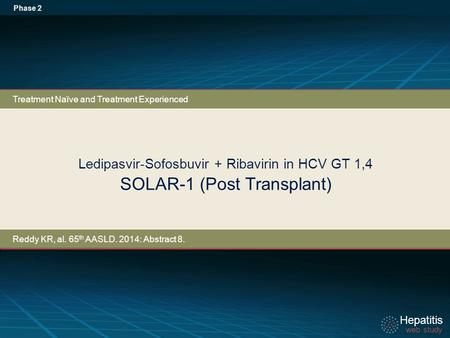 Hepatitis web study Hepatitis web study Ledipasvir-Sofosbuvir + Ribavirin in HCV GT 1,4 SOLAR-1 (Post Transplant) Phase 2 Treatment Naïve and Treatment.