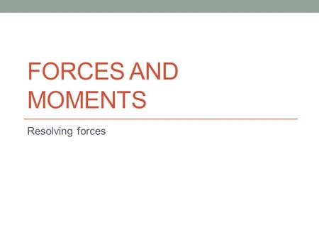 FORCES AND MOMENTS Resolving forces. Forces and moments Example 1 Drawing to scale.