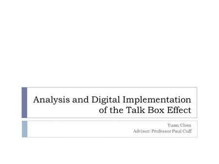 Analysis and Digital Implementation of the Talk Box Effect Yuan Chen Advisor: Professor Paul Cuff.