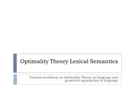 Optimality Theory Lexical Semantics Tandem workshop on Optimality Theory in language and geometric approaches to language.