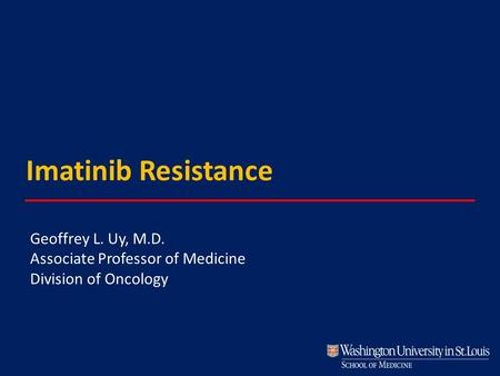 Imatinib Resistance Geoffrey L. Uy, M.D. Associate Professor of Medicine Division of Oncology.