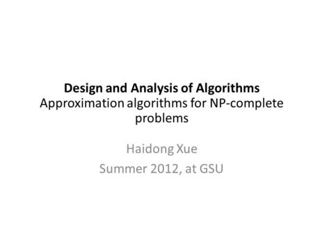 Design and Analysis of Algorithms Approximation algorithms for NP-complete problems Haidong Xue Summer 2012, at GSU.