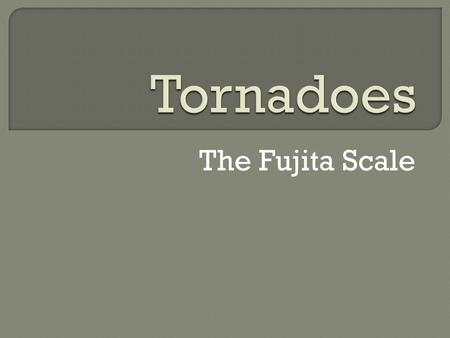 The Fujita Scale. The Fujita Scale rate the intensity of a tornado. It rates a tornado as being F0 to F6. F0 causes the least damage. F6 is rare, but.