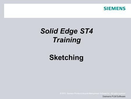 © 2011. Siemens Product Lifecycle Management Software Inc. All rights reserved Siemens PLM Software Solid Edge ST4 Training Sketching.