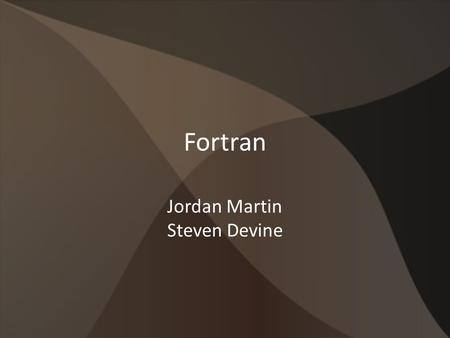 Fortran Jordan Martin Steven Devine. Background Developed by IBM in the 1950s Designed for use in scientific and engineering fields Originally written.