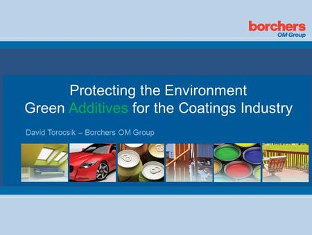 Protecting the Environment Green Additives for the Coatings Industry David Torocsik – Borchers OM Group.