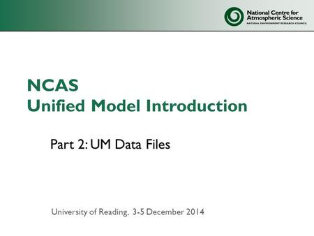 NCAS Unified Model Introduction Part 2: UM Data Files University of Reading, 3-5 December 2014.