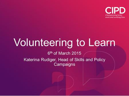 Volunteering to Learn 6 th of March 2015 Katerina Rudiger, Head of Skills and Policy Campaigns.
