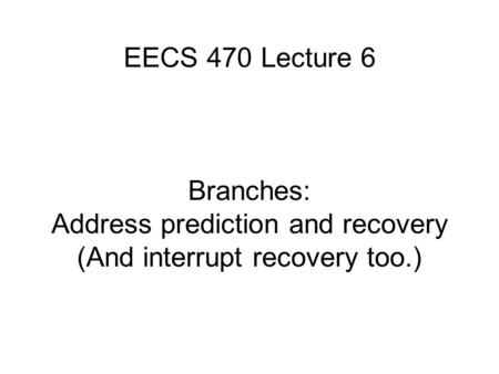 EECS 470 Lecture 6 Branches: Address prediction and recovery (And interrupt recovery too.)