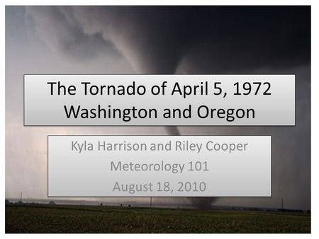 The Tornado of April 5, 1972 Washington and Oregon Kyla Harrison and Riley Cooper Meteorology 101 August 18, 2010 Kyla Harrison and Riley Cooper Meteorology.