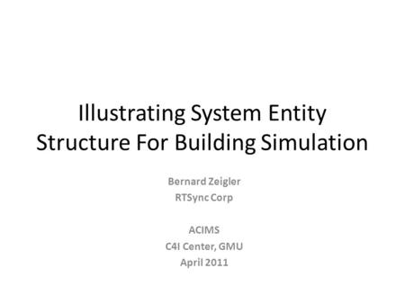 Illustrating System Entity Structure For Building Simulation Bernard Zeigler RTSync Corp ACIMS C4I Center, GMU April 2011.