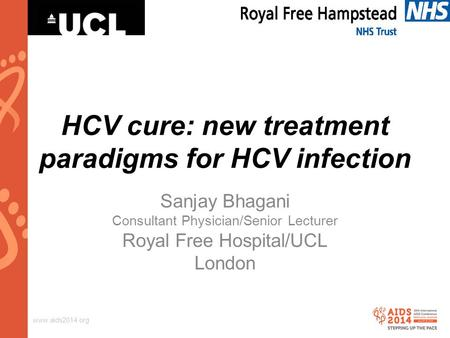 Www.aids2014.org HCV cure: new treatment paradigms for HCV infection Sanjay Bhagani Consultant Physician/Senior Lecturer Royal Free Hospital/UCL London.