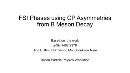 FSI Phases using CP Asymmetries from B Meson Decay Based on the work arXiv:1402:2978 Jihn E. Kim, Doh Young Mo, Soonkeon Nam Busan Particle Physics Workshop.