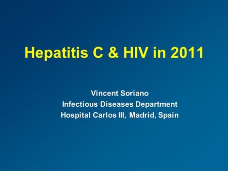 Hepatitis C & HIV in 2011 Vincent Soriano Infectious Diseases Department Hospital Carlos III, Madrid, Spain.