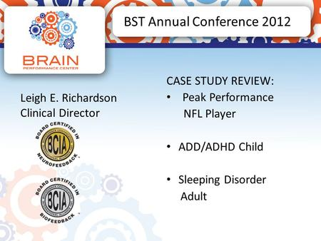 BST Annual Conference 2012 CASE STUDY REVIEW: Peak Performance NFL Player ADD/ADHD Child Sleeping Disorder Adult Leigh E. Richardson Clinical Director.