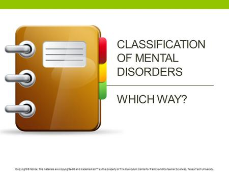 CLASSIFICATION OF MENTAL DISORDERS WHICH WAY? Copyright © Notice: The materials are copyrighted © and trademarked ™ as the property of The Curriculum Center.