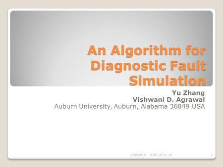An Algorithm for Diagnostic Fault Simulation Yu Zhang Vishwani D. Agrawal Auburn University, Auburn, Alabama 36849 USA 13/29/2010IEEE LATW 10.