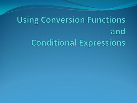 Objectives After completing this lesson, you should be able to do the following: Describe various types of conversion functions that are available in.