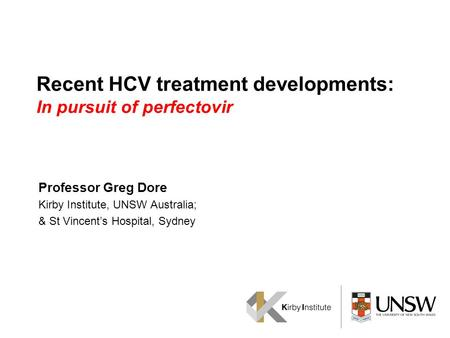 Recent HCV treatment developments: In pursuit of perfectovir Professor Greg Dore Kirby Institute, UNSW Australia; & St Vincent's Hospital, Sydney.