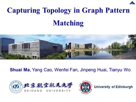 Shuai Ma, Yang Cao, Wenfei Fan, Jinpeng Huai, Tianyu Wo Capturing Topology in Graph Pattern Matching University of Edinburgh.