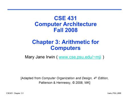 CSE431 Chapter 3.1Irwin, PSU, 2008 CSE 431 Computer Architecture Fall 2008 Chapter 3: Arithmetic for Computers Mary Jane Irwin ( www.cse.psu.edu/~mji )www.cse.psu.edu/~mji.