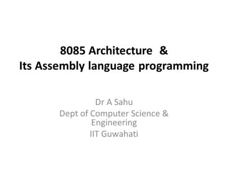 8085 Architecture & Its Assembly language programming Dr A Sahu Dept of Computer Science & Engineering IIT Guwahati.