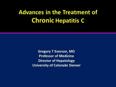 Advances in the Treatment of Chronic Hepatitis C Gregory T Everson, MD Professor of Medicine Director of Hepatology University of Colorado Denver.