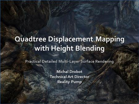 Quadtree Displacement Mapping with Height Blending Practical Detailed Multi-Layer Surface Rendering Michal Drobot Technical Art Director Reality Pump.