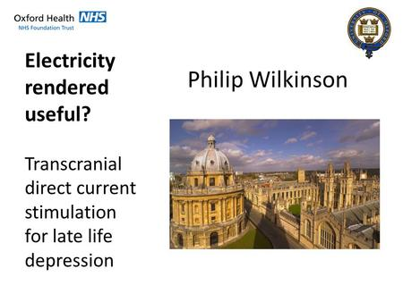 Philip Wilkinson Electricity rendered useful? Transcranial direct current stimulation for late life depression.