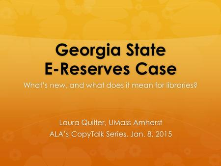 Georgia State E-Reserves Case What's new, and what does it mean for libraries? Laura Quilter, UMass Amherst ALA's CopyTalk Series, Jan. 8, 2015.