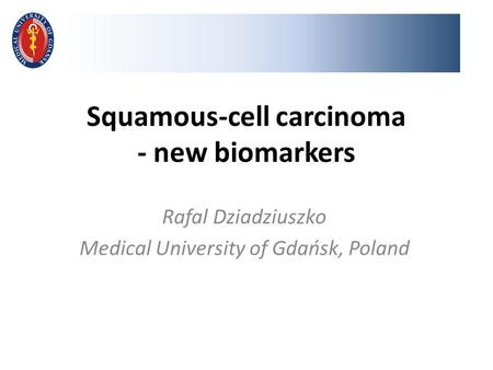 Squamous-cell carcinoma - new biomarkers Rafal Dziadziuszko Medical University of Gdańsk, Poland.