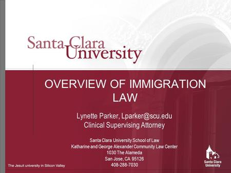 OVERVIEW OF IMMIGRATION <strong>LAW</strong> Lynette Parker, Clinical Supervising Attorney Santa Clara University School of <strong>Law</strong> Katharine and George Alexander.